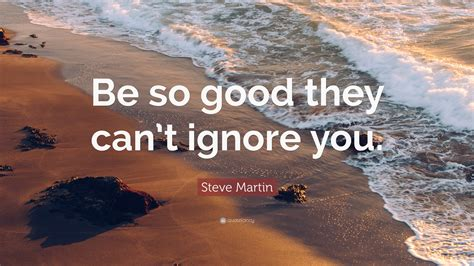 """Steve Martin Quote: """"Be so good they can't ignore you"""